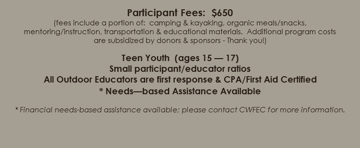 Participant Fees: $650 (fees include a portion of: camping & kayaking, organic meals/snacks, mentoring/instruction, transportation & educational materials. Additional program costs are subsidized by donors & sponsors - Thank you!) Teen Youth (ages 15 — 17) Small participant/educator ratios All Outdoor Educators are first response & CPA/First Aid Certified * Needs—based Assistance Available * Financial needs-based assistance available; please contact CWFEC for more information.