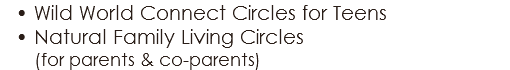 Wild World Connect Circles for Teens Natural Family Living Circles (for parents & co-parents)