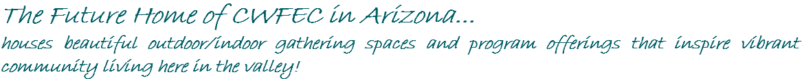 The Future Home of CWFEC in Arizona... houses beautiful outdoor/indoor gathering spaces and program offerings that inspire vibrant community living here in the valley!