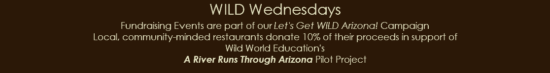 WILD Wednesdays Fundraising Events are part of our Let's Get WILD Arizona! Campaign Local, community-minded restaurants donate 10% of their proceeds in support of Wild World Education's A River Runs Through Arizona Pilot Project