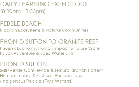 DAILY LEARNING EXPEDITIONS (8:30am - 3:30pm) PEBBLE BEACH Riparian Ecosystems & Natural Communities PHON D SUTTON TO GRANITE REEF Phoenix Economy, Human Impact & Future Water Kayak Adventure & Basic Water Skills PHON D SUTTON Salt/Verde Confluence & Natural Branch Pattern Human Impact & Cultural Perspectives (Indigenous People's Two Waters)