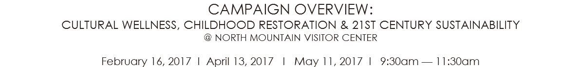 CAMPAIGN OVERVIEW: CULTURAL WELLNESS, CHILDHOOD RESTORATION & 21ST CENTURY SUSTAINABILITY @ NORTH MOUNTAIN VISITOR CENTER February 16, 2017 l April 13, 2017 l May 11, 2017 l 9:30am — 11:30am