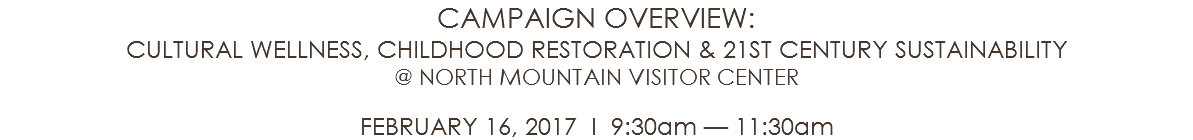 CAMPAIGN OVERVIEW: CULTURAL WELLNESS, CHILDHOOD RESTORATION & 21ST CENTURY SUSTAINABILITY @ NORTH MOUNTAIN VISITOR CENTER FEBRUARY 16, 2017 l 9:30am — 11:30am