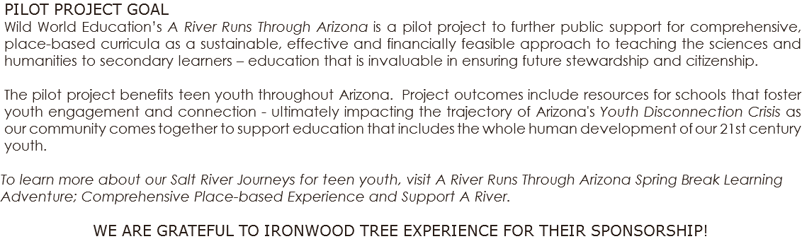 PILOT PROJECT GOAL Wild World Education's A River Runs Through Arizona is a pilot project to further public support for comprehensive, place-based curricula as a sustainable, effective and financially feasible approach to teaching the sciences and humanities to secondary learners – education that is invaluable in ensuring future stewardship and citizenship. The pilot project benefits teen youth throughout Arizona. Project outcomes include resources for schools that foster youth engagement and connection - ultimately impacting the trajectory of Arizona's Youth Disconnection Crisis as our community comes together to support education that includes the whole human development of our 21st century youth. To learn more about our Salt River Journeys for teen youth, visit A River Runs Through Arizona Spring Break Learning Adventure; Comprehensive Place-based Experience and Support A River. WE ARE GRATEFUL TO IRONWOOD TREE EXPERIENCE FOR THEIR SPONSORSHIP!